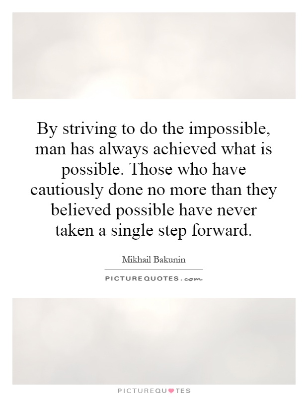 By striving to do the impossible, man has always achieved what is possible. Those who have cautiously done no more than they believed possible have never taken a single step forward Picture Quote #1