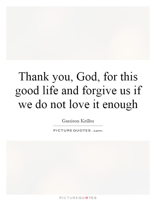 Thank you, God, for this good life and forgive us if we do not love it enough Picture Quote #1