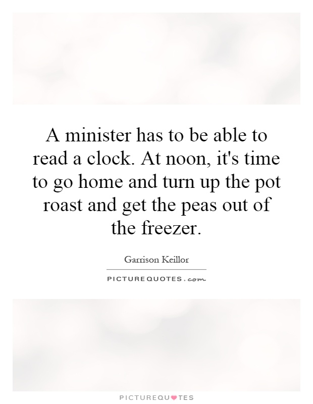 A minister has to be able to read a clock. At noon, it's time to go home and turn up the pot roast and get the peas out of the freezer Picture Quote #1