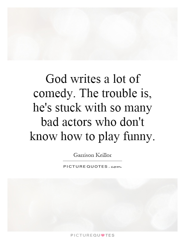 God writes a lot of comedy. The trouble is, he's stuck with so many bad actors who don't know how to play funny Picture Quote #1