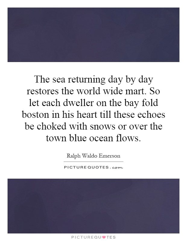 The sea returning day by day restores the world wide mart. So let each dweller on the bay fold boston in his heart till these echoes be choked with snows or over the town blue ocean flows Picture Quote #1