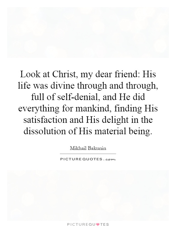 Look at Christ, my dear friend: His life was divine through and through, full of self-denial, and He did everything for mankind, finding His satisfaction and His delight in the dissolution of His material being Picture Quote #1