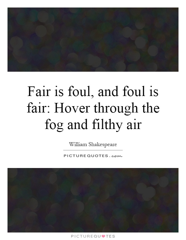 is motivating by fear fair or foul That seems fair enough the jingle appears in act i sci, during 'thunder and lightning', so presumably refers firstly to the weather: which, though foul, the 3 weird sisters naturally find 'fair'.
