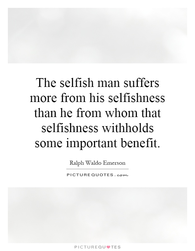 The selfish man suffers more from his selfishness than he from whom that selfishness withholds some important benefit Picture Quote #1