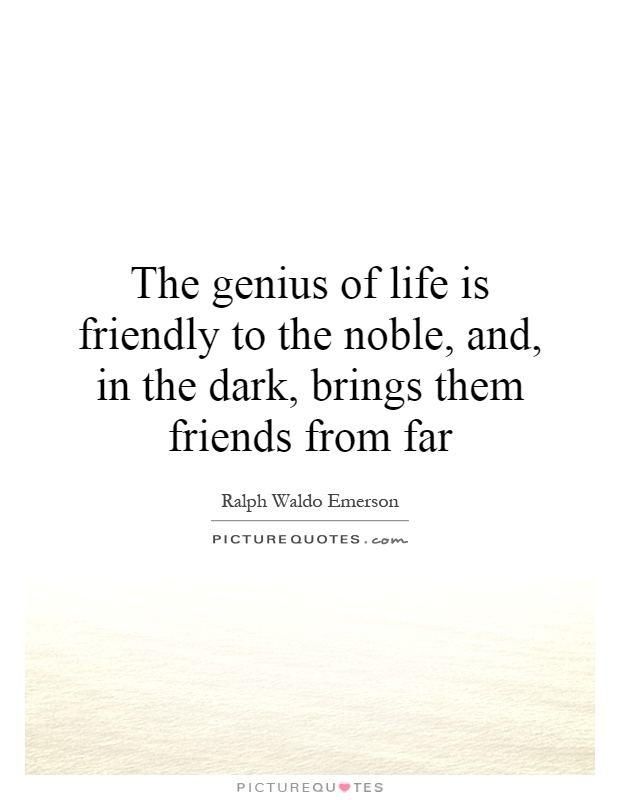 The genius of life is friendly to the noble, and, in the dark, brings them friends from far Picture Quote #1