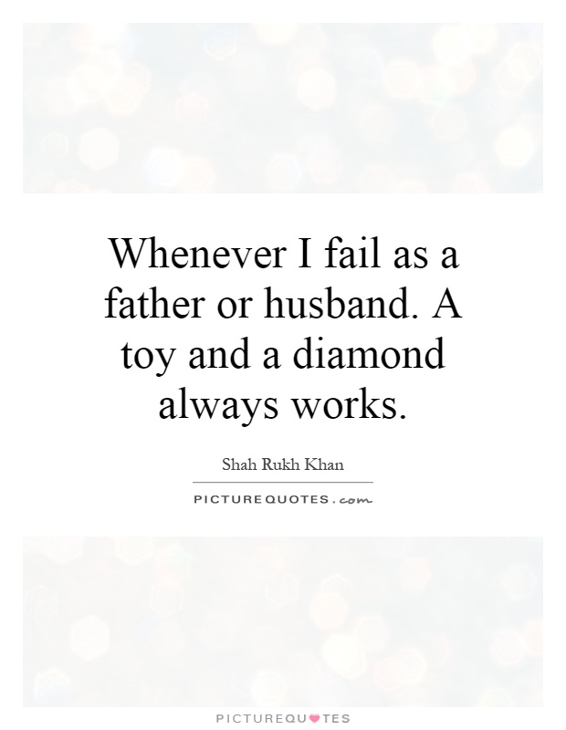 Whenever I fail as a father or husband. A toy and a diamond always works Picture Quote #1