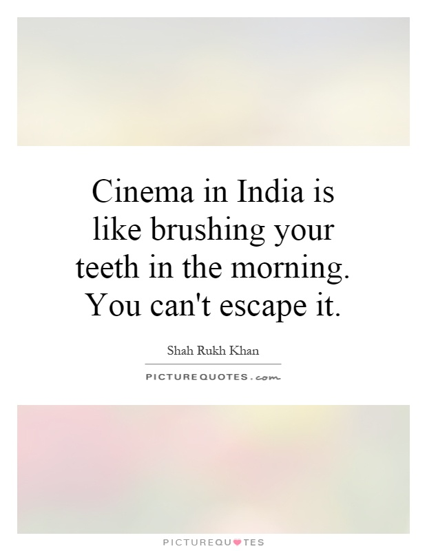 Cinema in India is like brushing your teeth in the morning. You can't escape it Picture Quote #1