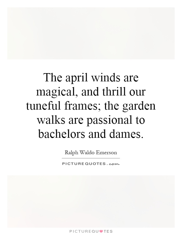 The april winds are magical, and thrill our tuneful frames; the garden walks are passional to bachelors and dames Picture Quote #1