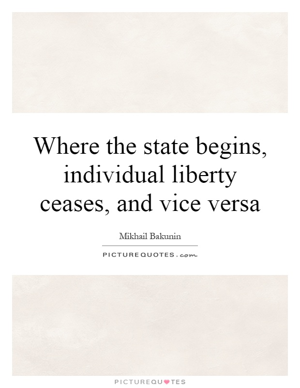 Where the state begins, individual liberty ceases, and vice versa Picture Quote #1