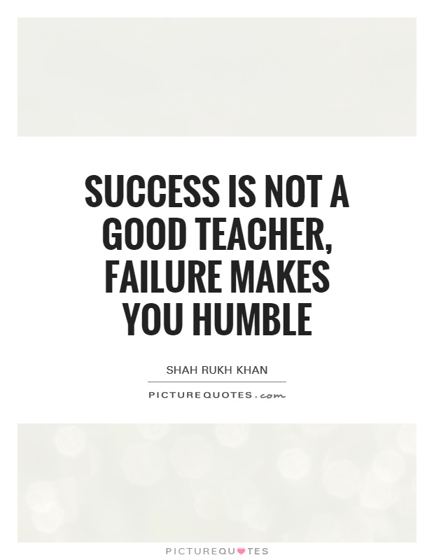 Success is not a good teacher, failure makes you humble Picture Quote #1