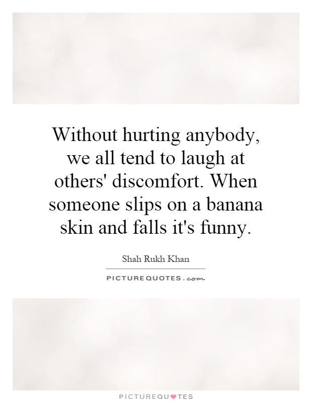 Without hurting anybody, we all tend to laugh at others' discomfort. When someone slips on a banana skin and falls it's funny Picture Quote #1