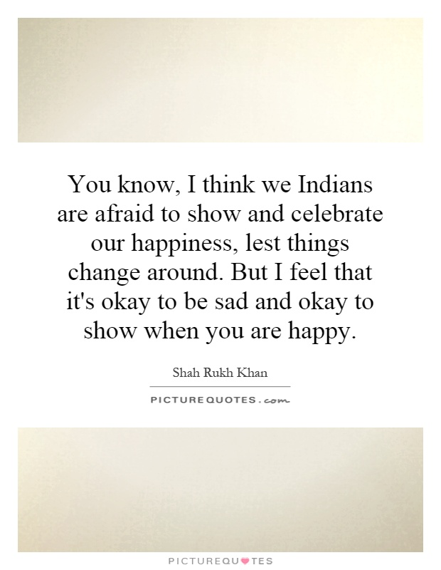 You know, I think we Indians are afraid to show and celebrate our happiness, lest things change around. But I feel that it's okay to be sad and okay to show when you are happy Picture Quote #1