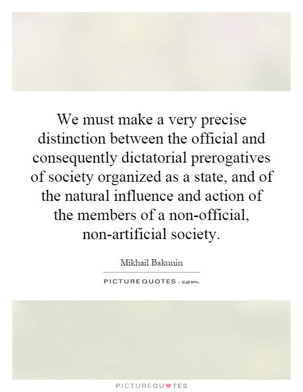 We must make a very precise distinction between the official and consequently dictatorial prerogatives of society organized as a state, and of the natural influence and action of the members of a non-official, non-artificial society Picture Quote #1