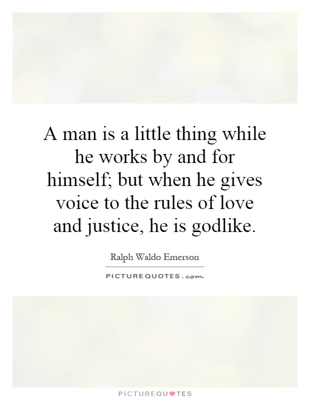 A man is a little thing while he works by and for himself; but when he gives voice to the rules of love and justice, he is godlike Picture Quote #1