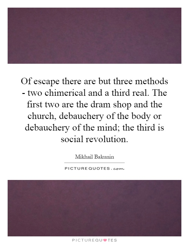 Of escape there are but three methods - two chimerical and a third real. The first two are the dram shop and the church, debauchery of the body or debauchery of the mind; the third is social revolution Picture Quote #1