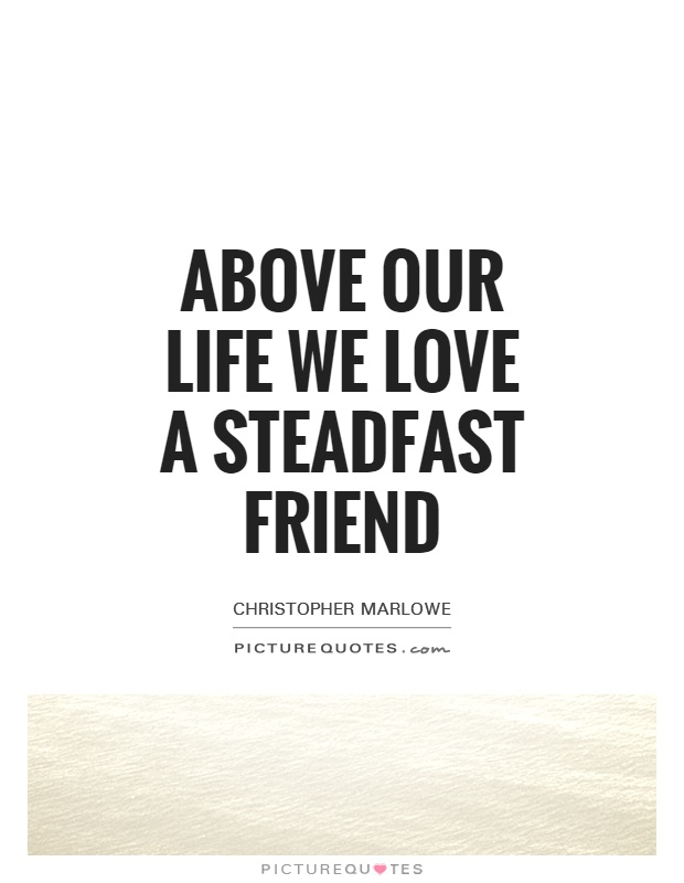Above our life we love a steadfast friend Picture Quote #1