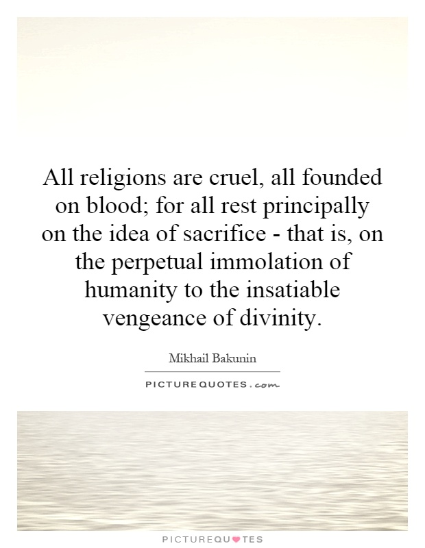 All religions are cruel, all founded on blood; for all rest principally on the idea of sacrifice - that is, on the perpetual immolation of humanity to the insatiable vengeance of divinity Picture Quote #1