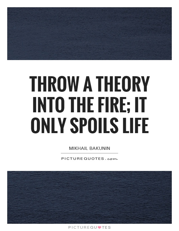 Throw a theory into the fire; it only spoils life Picture Quote #1