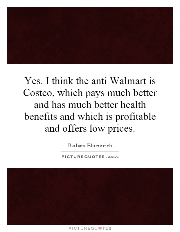 Yes. I think the anti Walmart is Costco, which pays much better and has much better health benefits and which is profitable and offers low prices Picture Quote #1
