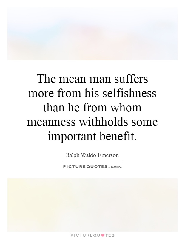The mean man suffers more from his selfishness than he from whom meanness withholds some important benefit Picture Quote #1