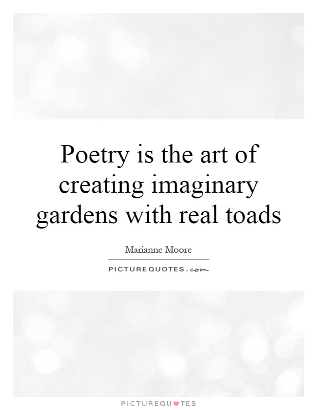 Poetry is the art of creating imaginary gardens with real toads Picture Quote #1