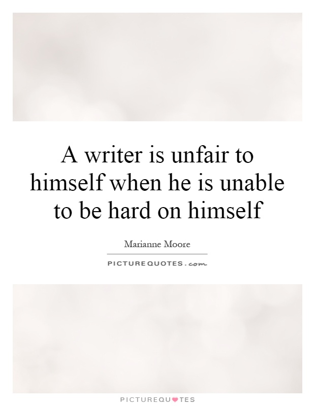 A writer is unfair to himself when he is unable to be hard on himself Picture Quote #1
