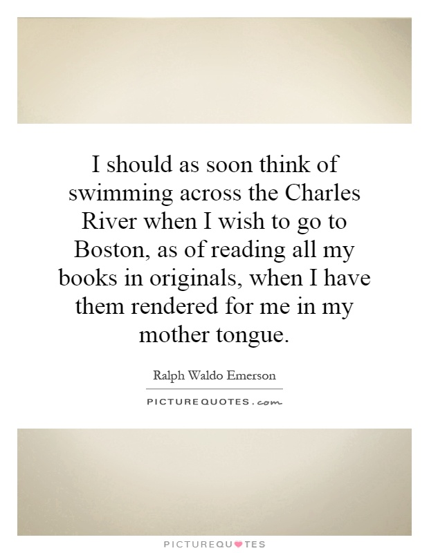 I should as soon think of swimming across the Charles River when I wish to go to Boston, as of reading all my books in originals, when I have them rendered for me in my mother tongue Picture Quote #1