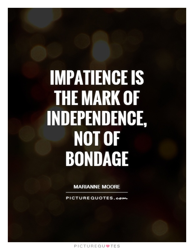 Impatience is the mark of independence, not of bondage Picture Quote #1