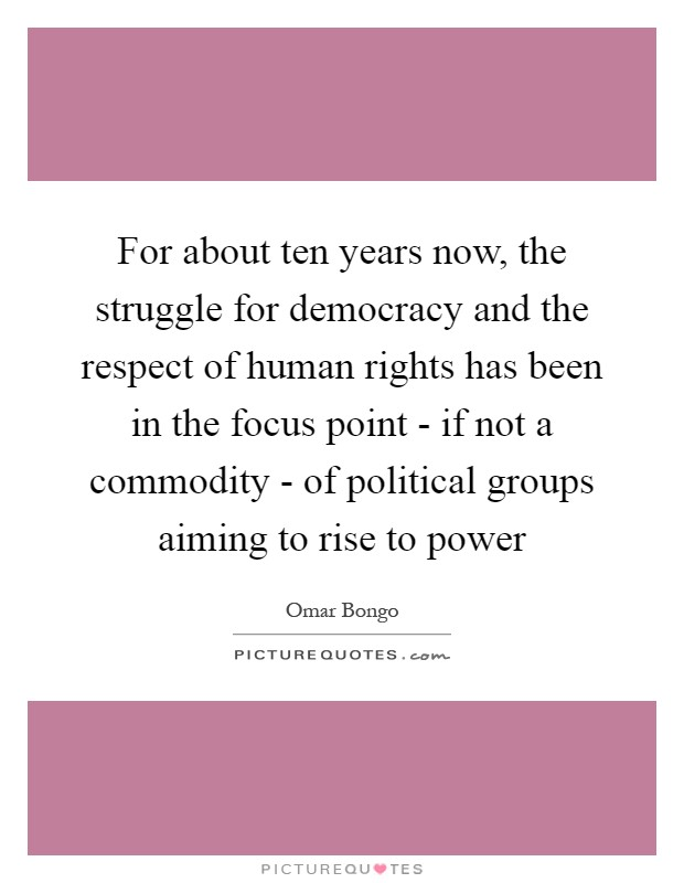 For about ten years now, the struggle for democracy and the respect of human rights has been in the focus point - if not a commodity - of political groups aiming to rise to power Picture Quote #1
