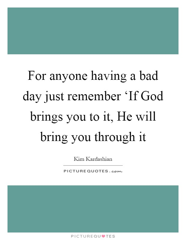 For anyone having a bad day just remember 'If God brings you to it, He will bring you through it Picture Quote #1