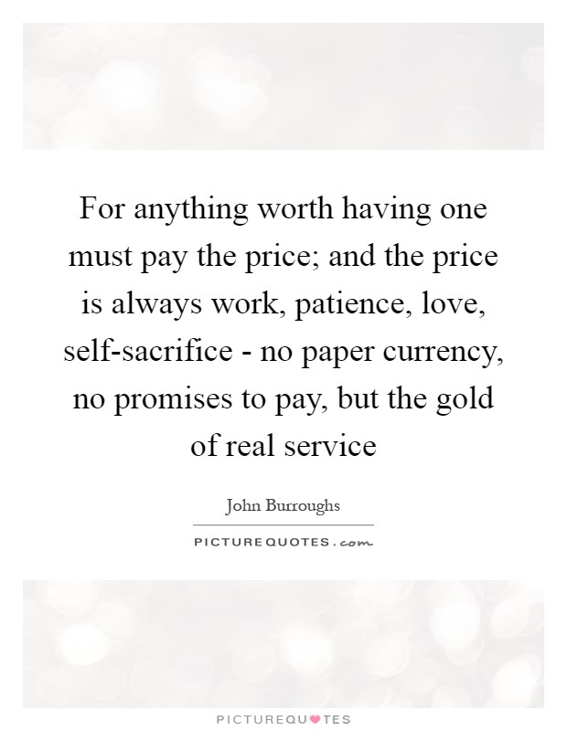 For anything worth having one must pay the price; and the price is always work, patience, love, self-sacrifice - no paper currency, no promises to pay, but the gold of real service Picture Quote #1