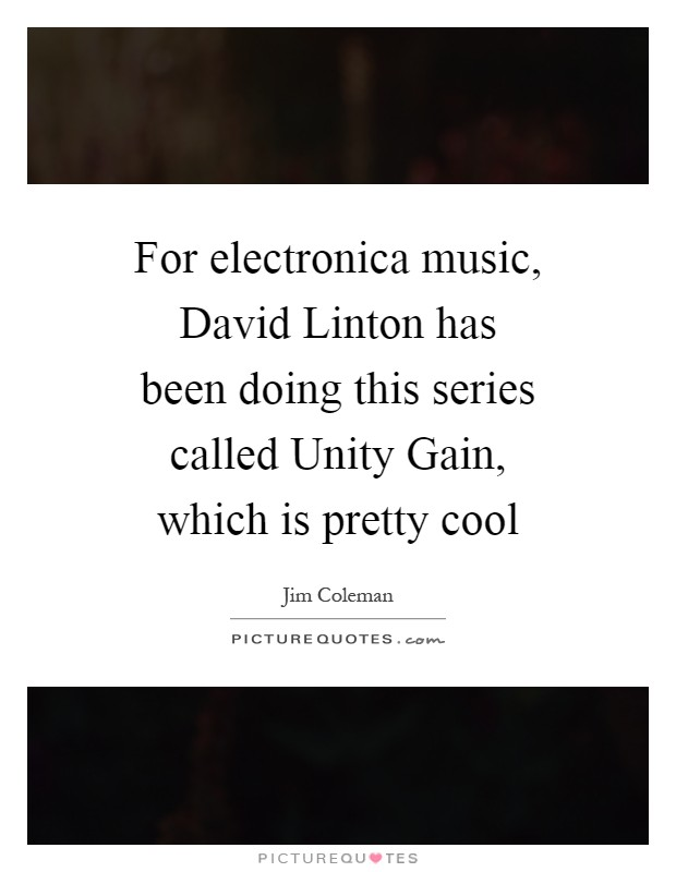 For electronica music, David Linton has been doing this series called Unity Gain, which is pretty cool Picture Quote #1