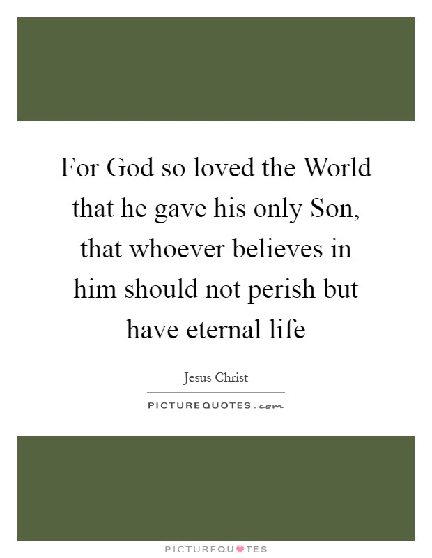 For God so loved the World that he gave his only Son, that whoever believes in him should not perish but have eternal life Picture Quote #1