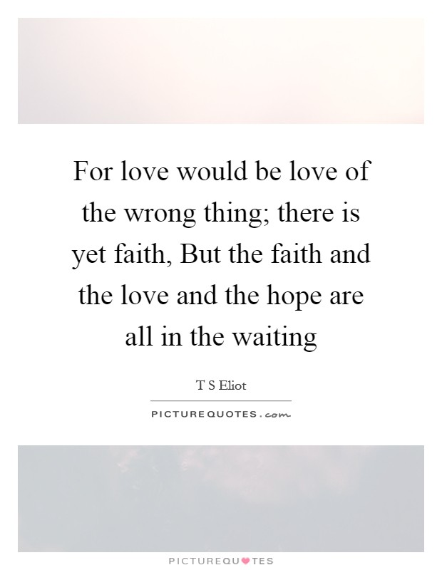 For love would be love of the wrong thing; there is yet faith, But the faith and the love and the hope are all in the waiting Picture Quote #1