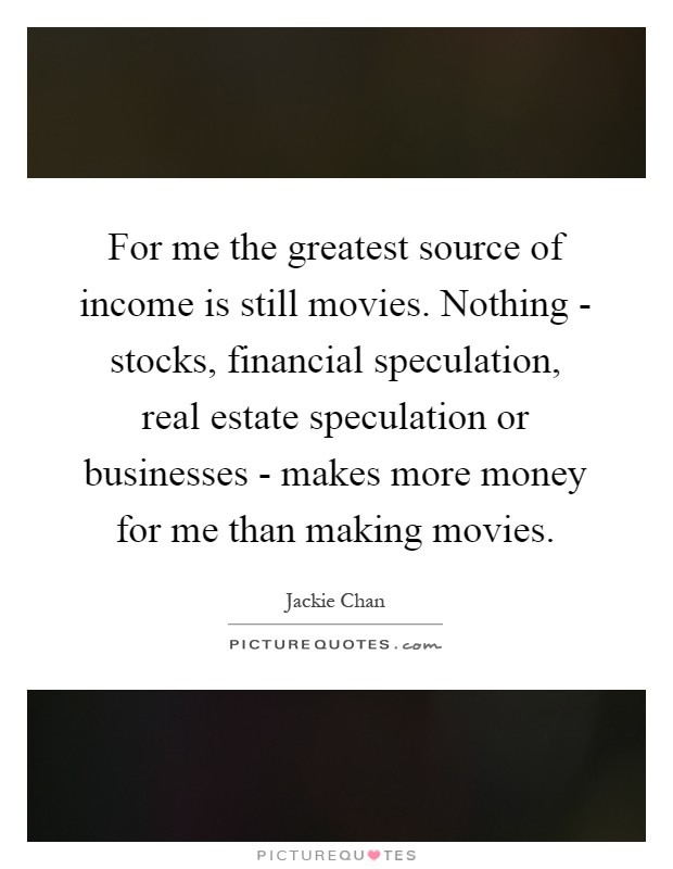 For me the greatest source of income is still movies. Nothing - stocks, financial speculation, real estate speculation or businesses - makes more money for me than making movies Picture Quote #1