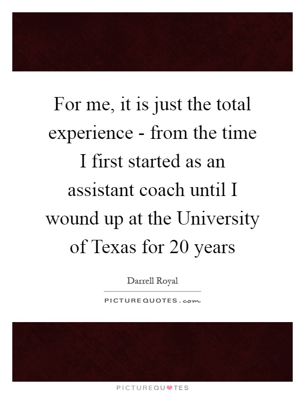 For me, it is just the total experience - from the time I first started as an assistant coach until I wound up at the University of Texas for 20 years Picture Quote #1