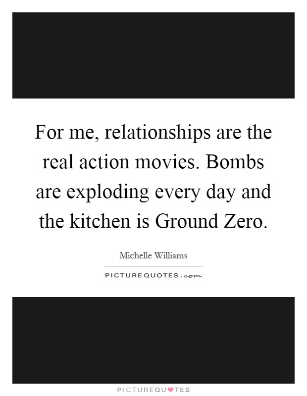 For me, relationships are the real action movies. Bombs are exploding every day and the kitchen is Ground Zero Picture Quote #1