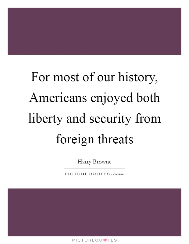 For most of our history, Americans enjoyed both liberty and security from foreign threats Picture Quote #1