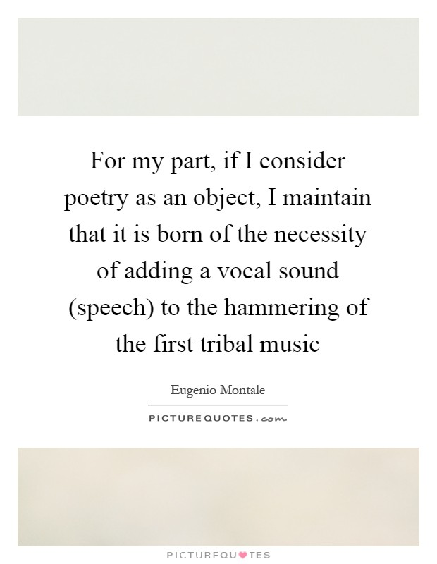 For my part, if I consider poetry as an object, I maintain that it is born of the necessity of adding a vocal sound (speech) to the hammering of the first tribal music Picture Quote #1