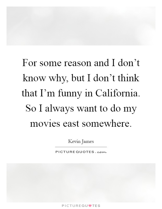 For some reason and I don't know why, but I don't think that I'm funny in California. So I always want to do my movies east somewhere Picture Quote #1