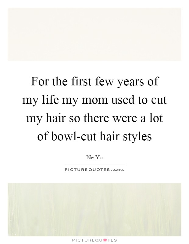 For the first few years of my life my mom used to cut my hair so there were a lot of bowl-cut hair styles Picture Quote #1