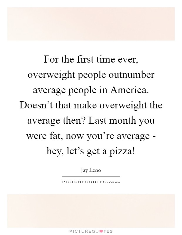 For the first time ever, overweight people outnumber average people in America. Doesn't that make overweight the average then? Last month you were fat, now you're average - hey, let's get a pizza! Picture Quote #1