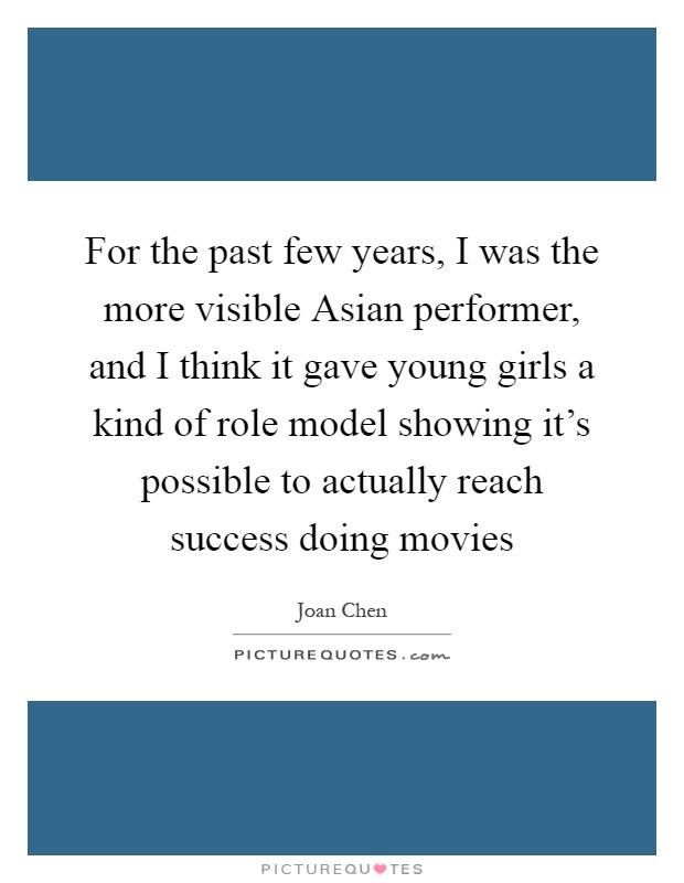 For the past few years, I was the more visible Asian performer, and I think it gave young girls a kind of role model showing it's possible to actually reach success doing movies Picture Quote #1
