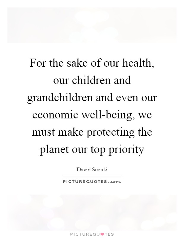 For the sake of our health, our children and grandchildren and even our economic well-being, we must make protecting the planet our top priority Picture Quote #1