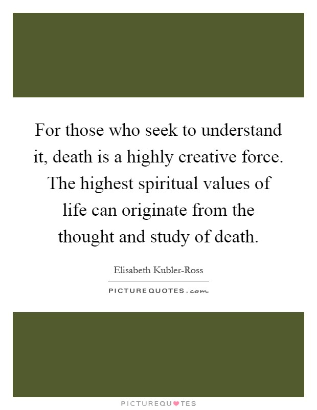 For those who seek to understand it, death is a highly creative force. The highest spiritual values of life can originate from the thought and study of death Picture Quote #1