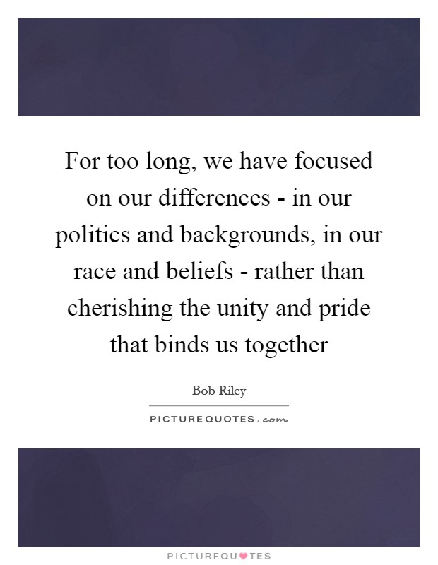 For too long, we have focused on our differences - in our politics and backgrounds, in our race and beliefs - rather than cherishing the unity and pride that binds us together Picture Quote #1
