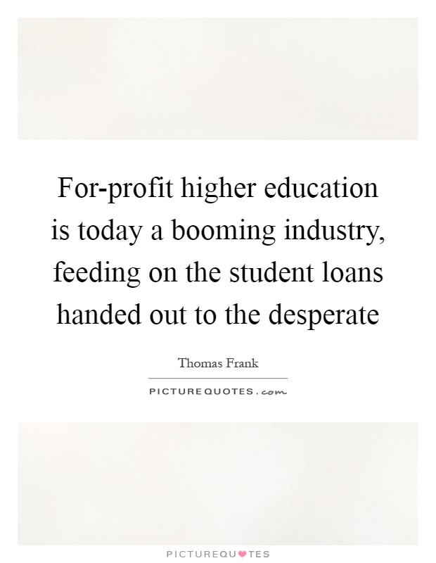 For-profit higher education is today a booming industry, feeding on the student loans handed out to the desperate Picture Quote #1