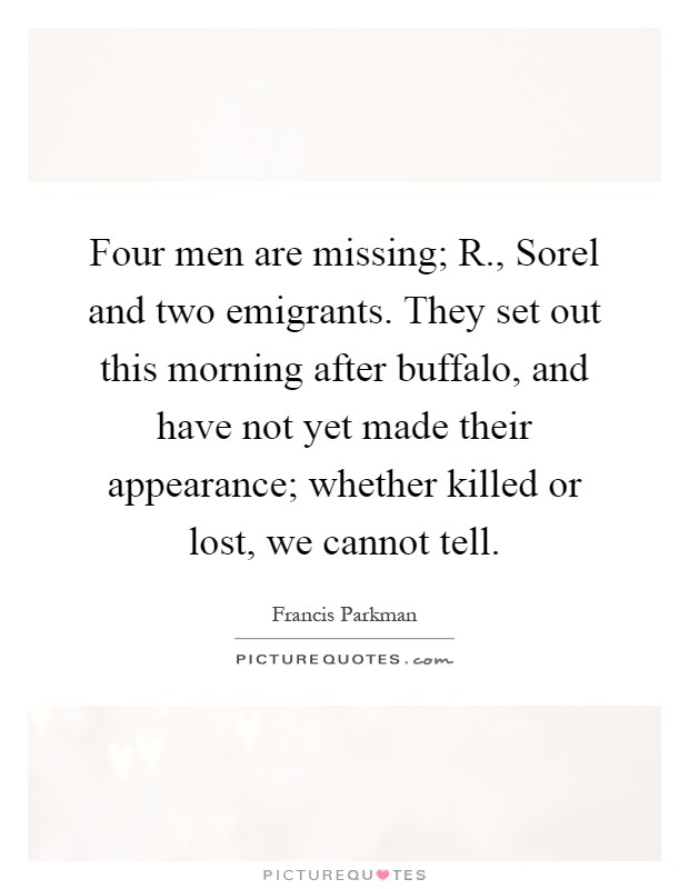 Four men are missing; R., Sorel and two emigrants. They set out this morning after buffalo, and have not yet made their appearance; whether killed or lost, we cannot tell Picture Quote #1