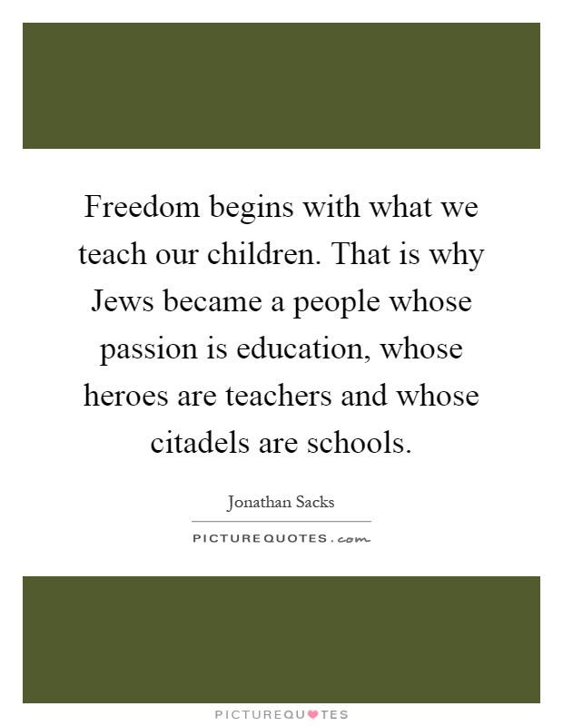 Freedom begins with what we teach our children. That is why Jews became a people whose passion is education, whose heroes are teachers and whose citadels are schools Picture Quote #1