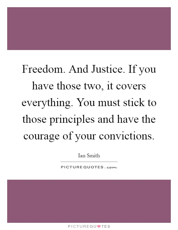 Freedom. And Justice. If you have those two, it covers everything. You must stick to those principles and have the courage of your convictions Picture Quote #1